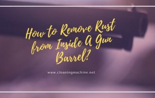 How to Remove Rust from Inside A Gun Barrel